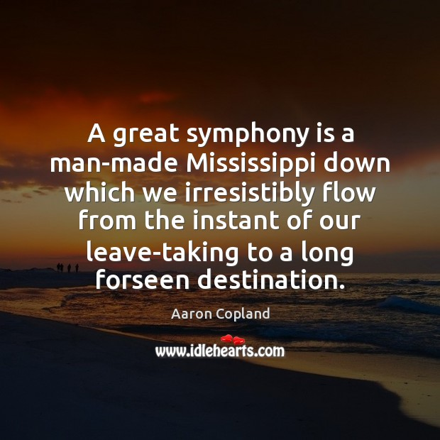 A great symphony is a man-made Mississippi down which we irresistibly flow Image