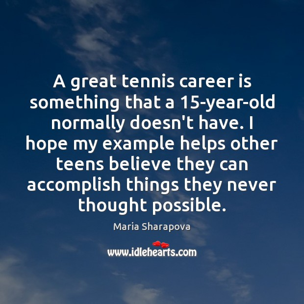 A great tennis career is something that a 15-year-old normally doesn't have. Maria Sharapova Picture Quote