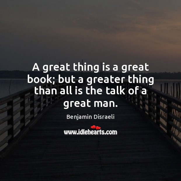 A great thing is a great book; but a greater thing than all is the talk of a great man. Image