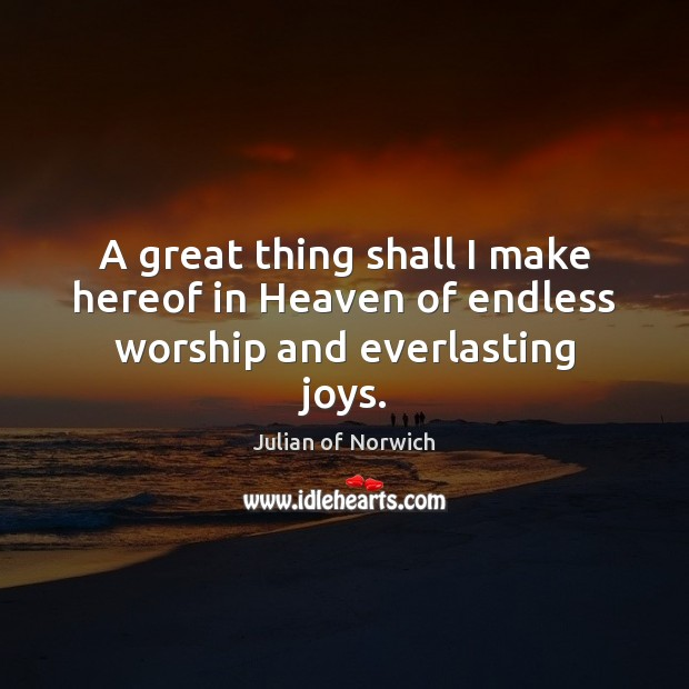 A great thing shall I make hereof in Heaven of endless worship and everlasting joys. Image
