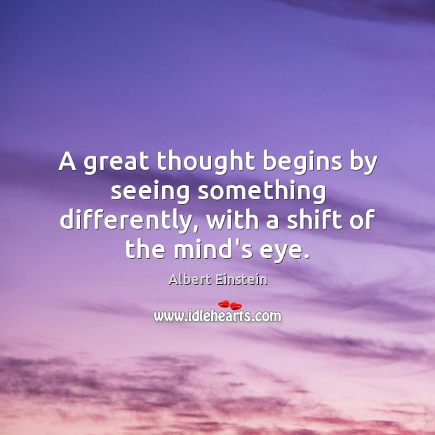 A great thought begins by seeing something differently, with a shift of the mind's eye. Image