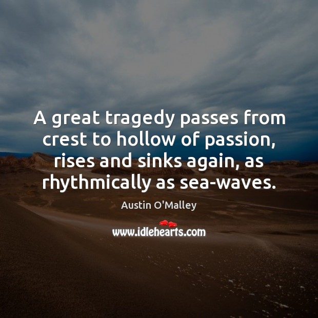 A great tragedy passes from crest to hollow of passion, rises and Austin O'Malley Picture Quote
