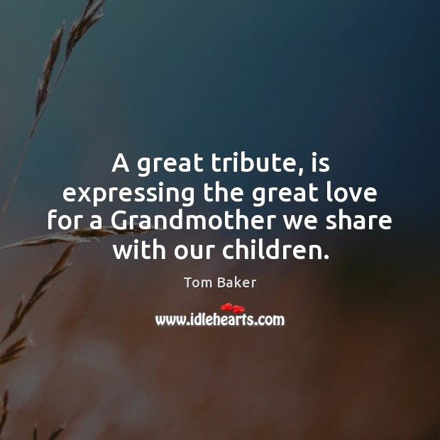 A great tribute, is expressing the great love for a Grandmother we Tom Baker Picture Quote