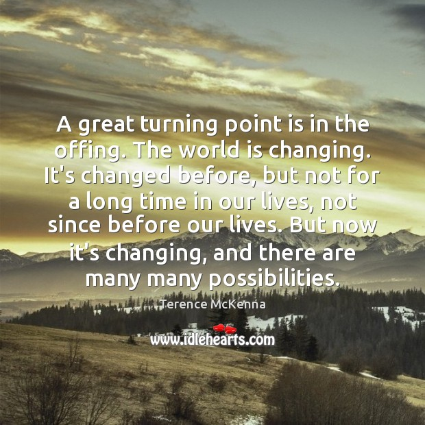 A great turning point is in the offing. The world is changing. Terence McKenna Picture Quote