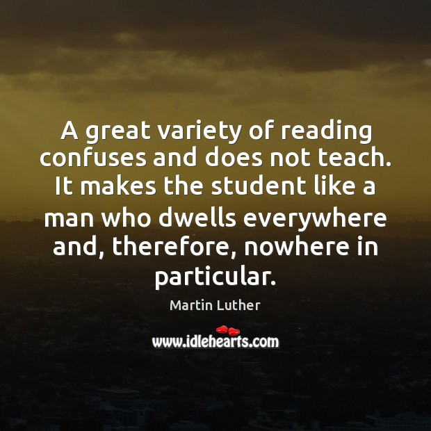 A great variety of reading confuses and does not teach. It makes Martin Luther Picture Quote