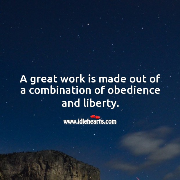 A great work is made out of a combination of obedience and liberty. Image