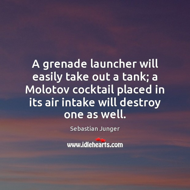 A grenade launcher will easily take out a tank; a Molotov cocktail Sebastian Junger Picture Quote