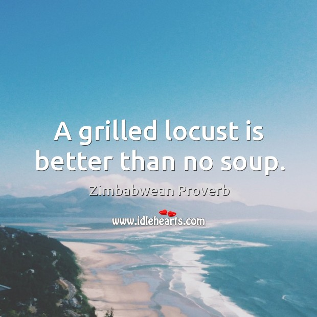A grilled locust is better than no soup. Zimbabwean Proverbs Image
