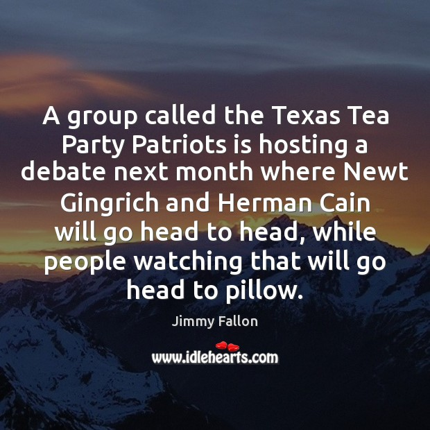 A group called the Texas Tea Party Patriots is hosting a debate Jimmy Fallon Picture Quote