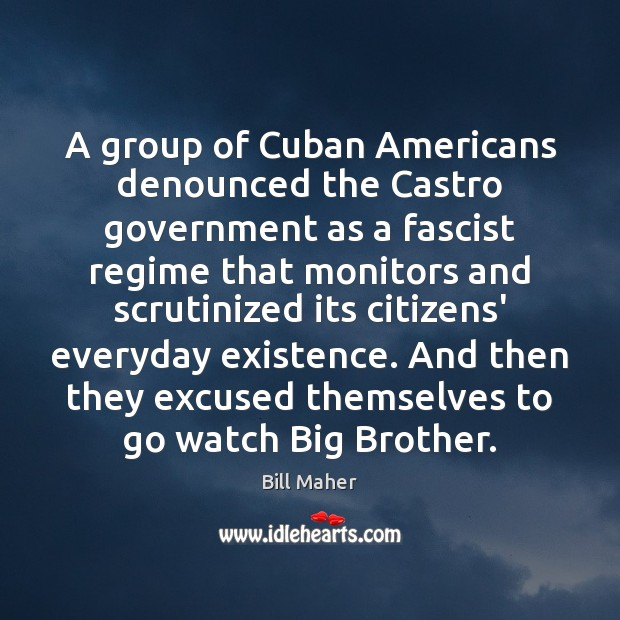 A group of Cuban Americans denounced the Castro government as a fascist Bill Maher Picture Quote