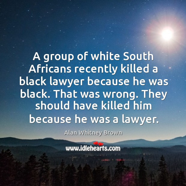 Image, A group of white south africans recently killed a black lawyer because he was black.