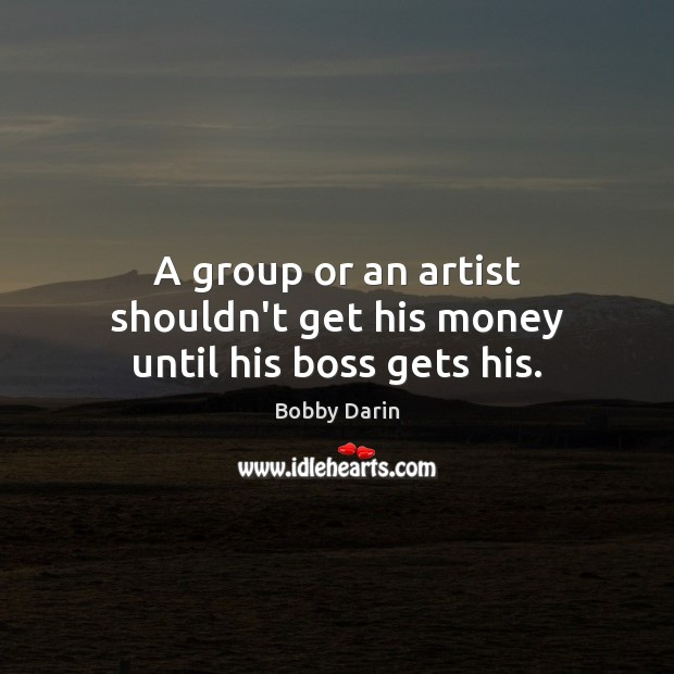 A group or an artist shouldn't get his money until his boss gets his. Image