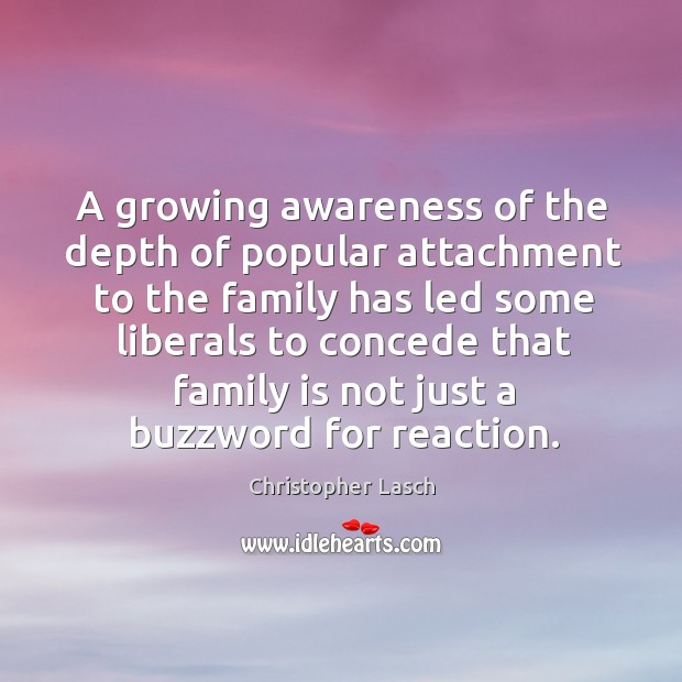 A growing awareness of the depth of popular attachment to the family Christopher Lasch Picture Quote