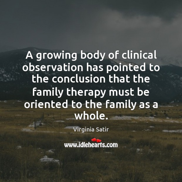 A growing body of clinical observation has pointed to the conclusion that Virginia Satir Picture Quote