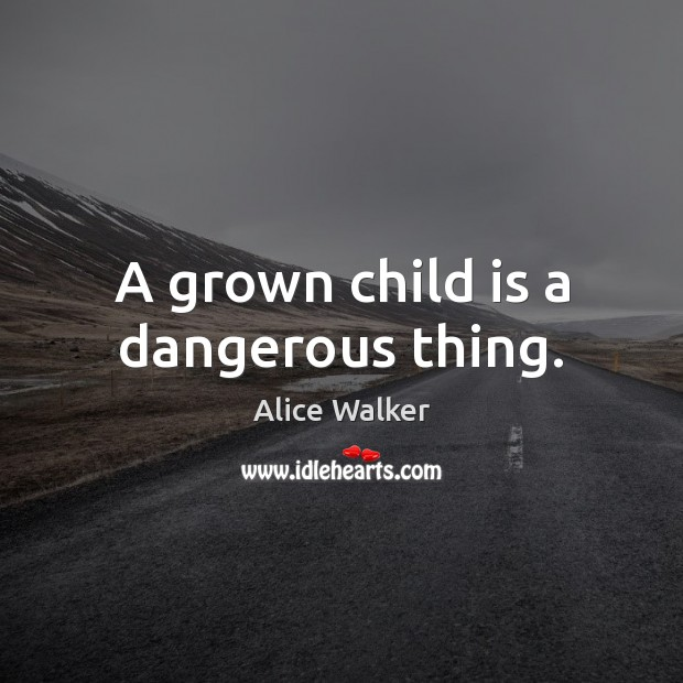 Image, A grown child is a dangerous thing.