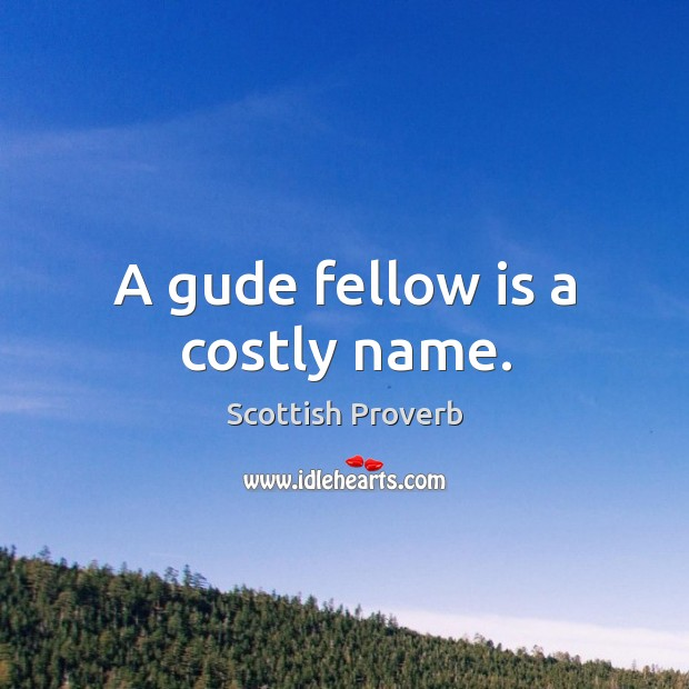 Image, A gude fellow is a costly name.