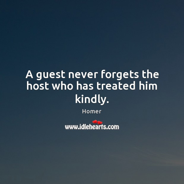 A guest never forgets the host who has treated him kindly. Homer Picture Quote
