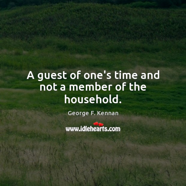 A guest of one's time and not a member of the household. George F. Kennan Picture Quote