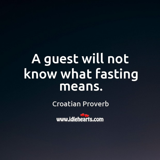 A guest will not know what fasting means. Croatian Proverbs Image