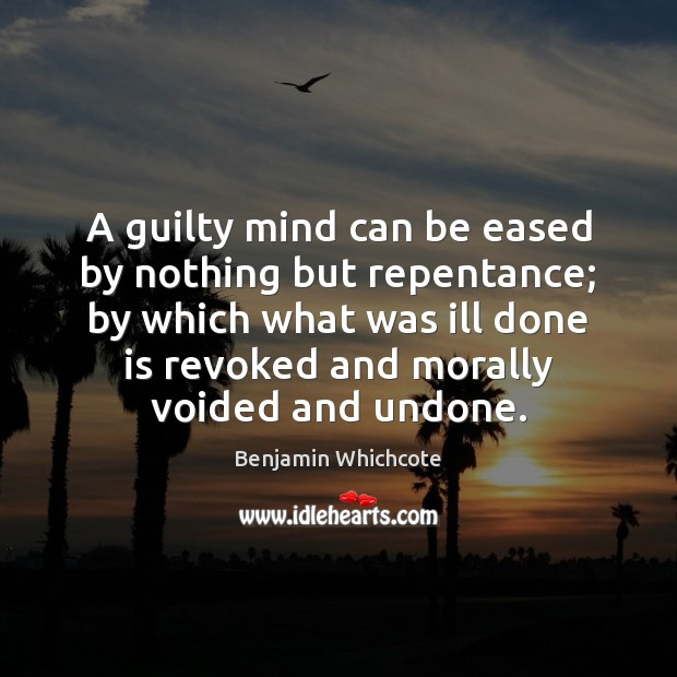 A guilty mind can be eased by nothing but repentance; by which Benjamin Whichcote Picture Quote