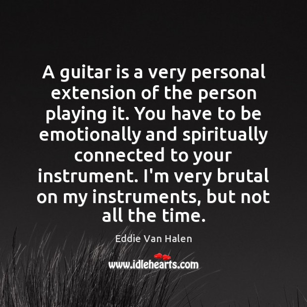A guitar is a very personal extension of the person playing it. Eddie Van Halen Picture Quote