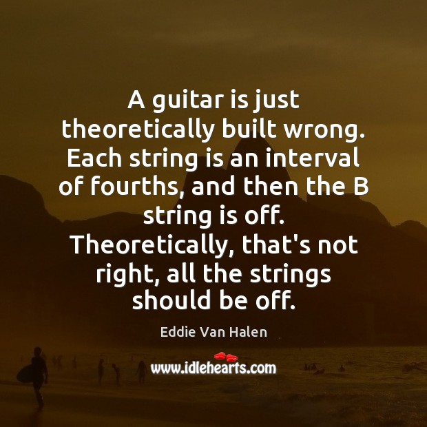 A guitar is just theoretically built wrong. Each string is an interval Eddie Van Halen Picture Quote