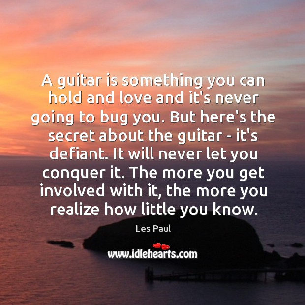 A guitar is something you can hold and love and it's never Les Paul Picture Quote