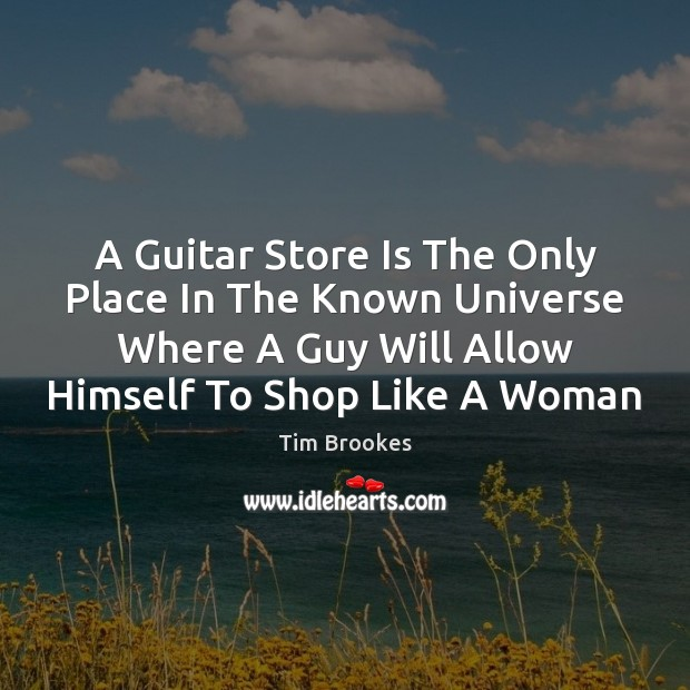 A Guitar Store Is The Only Place In The Known Universe Where Image