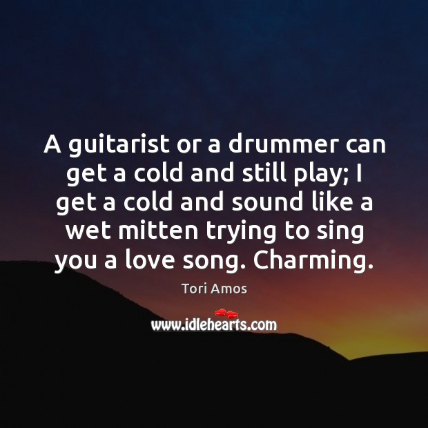 A guitarist or a drummer can get a cold and still play; Tori Amos Picture Quote