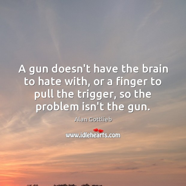 Image, A gun doesn't have the brain to hate with, or a finger