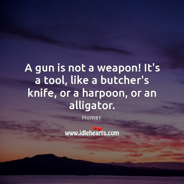 A gun is not a weapon! It's a tool, like a butcher's knife, or a harpoon, or an alligator. Homer Picture Quote