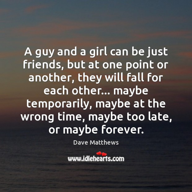 A guy and a girl can be just friends, but at one Dave Matthews Picture Quote