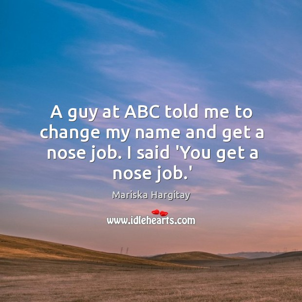 A guy at ABC told me to change my name and get a nose job. I said 'You get a nose job.' Mariska Hargitay Picture Quote