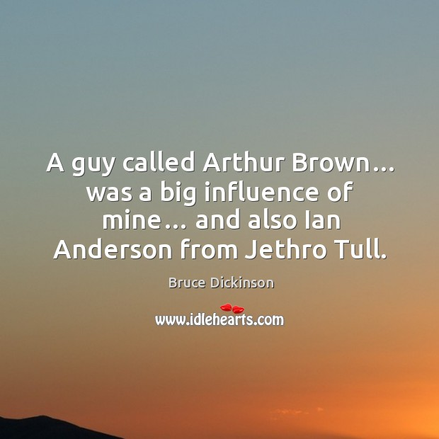 A guy called arthur brown… was a big influence of mine… and also ian anderson from jethro tull. Bruce Dickinson Picture Quote