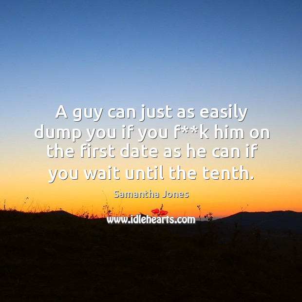 A guy can just as easily dump you if you f**k him on the first date as he can if you wait until the tenth. Image
