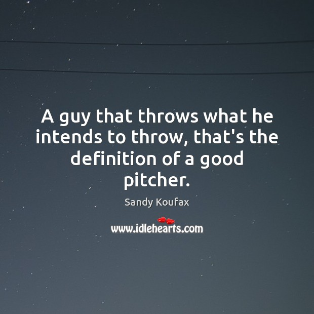 A guy that throws what he intends to throw, that's the definition of a good pitcher. Image