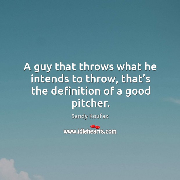 A guy that throws what he intends to throw, that's the definition of a good pitcher. Sandy Koufax Picture Quote