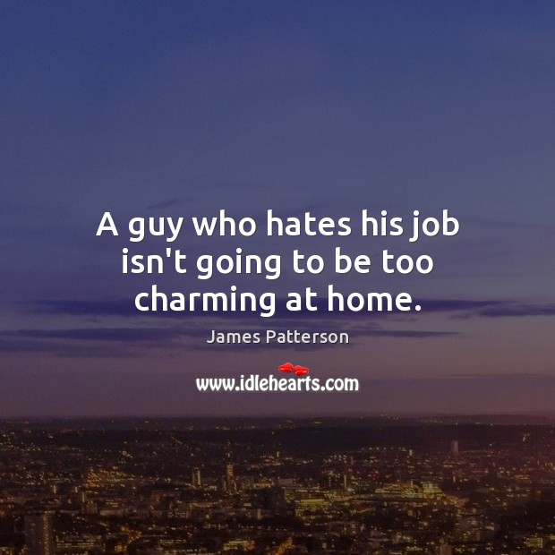 Image, A guy who hates his job isn't going to be too charming at home.