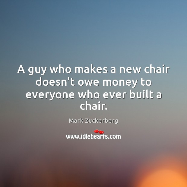 A guy who makes a new chair doesn't owe money to everyone who ever built a chair. Image