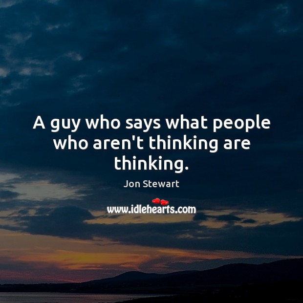 A guy who says what people who aren't thinking are thinking. Image
