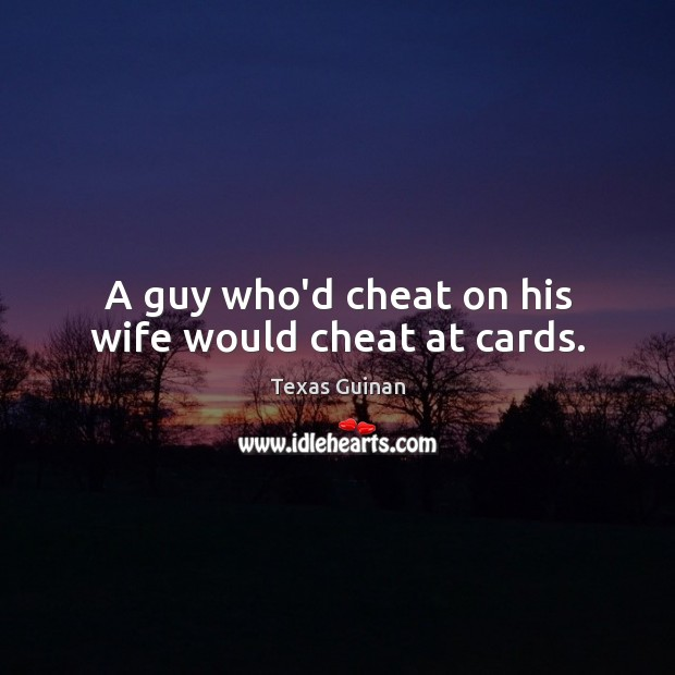 A guy who'd cheat on his wife would cheat at cards. Cheating Quotes Image