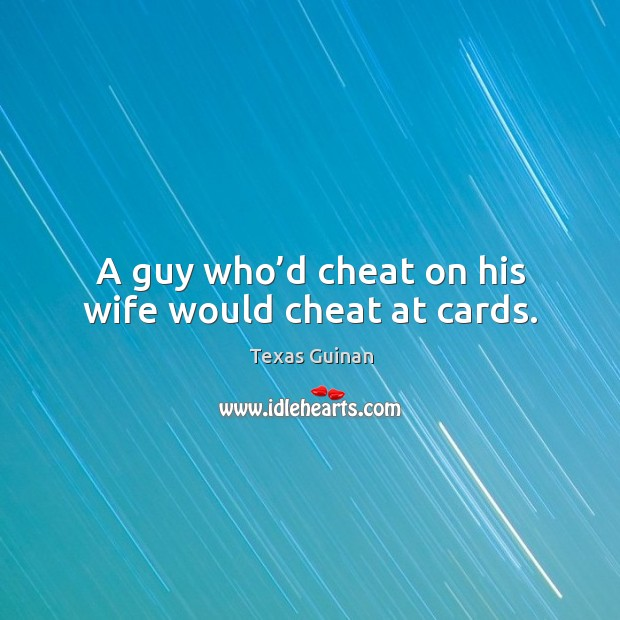 A guy who'd cheat on his wife would cheat at cards. Image