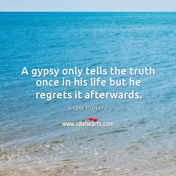 A gypsy only tells the truth once in his life but he regrets it afterwards. Gypsy Proverbs Image