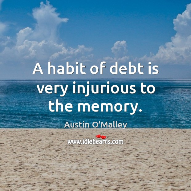 A habit of debt is very injurious to the memory. Austin O'Malley Picture Quote