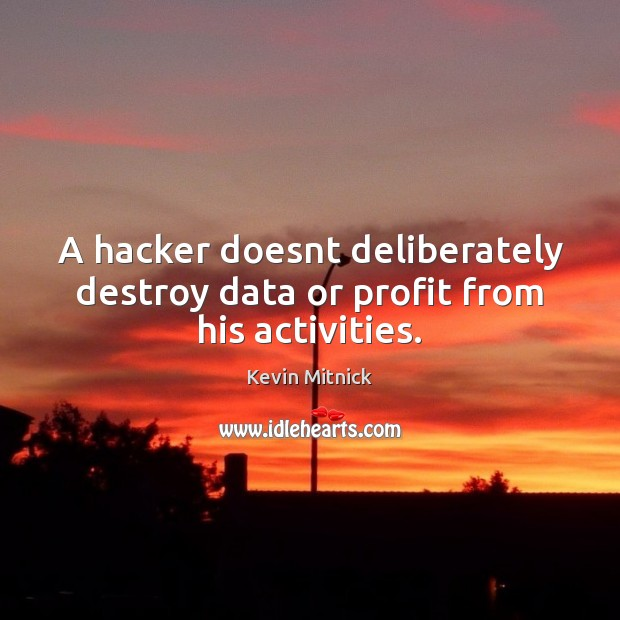 A hacker doesnt deliberately destroy data or profit from his activities. Kevin Mitnick Picture Quote