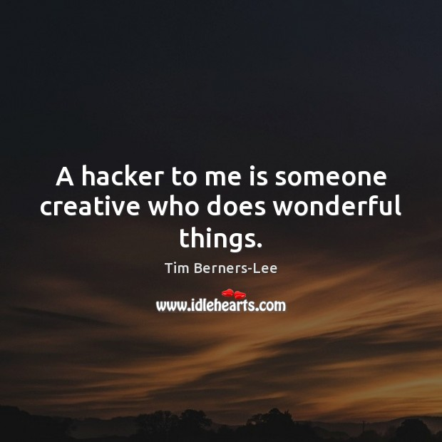 A hacker to me is someone creative who does wonderful things. Tim Berners-Lee Picture Quote