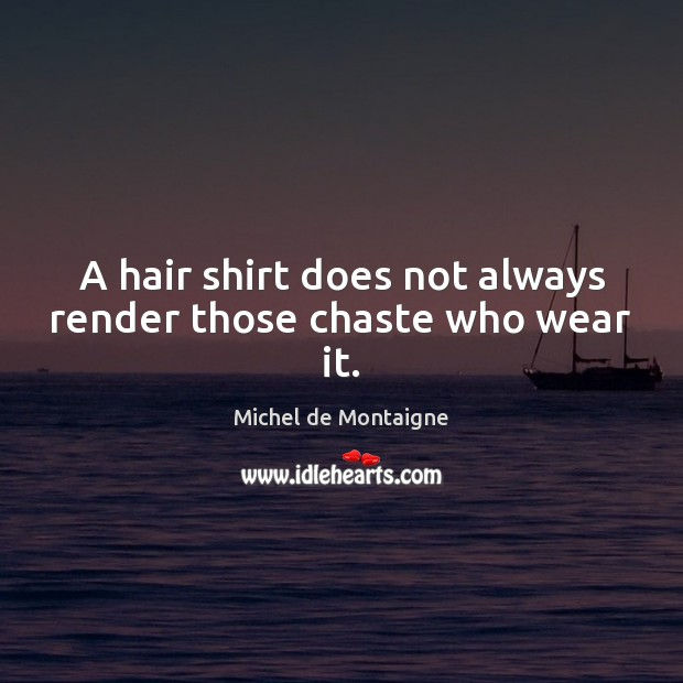 Image, A hair shirt does not always render those chaste who wear it.