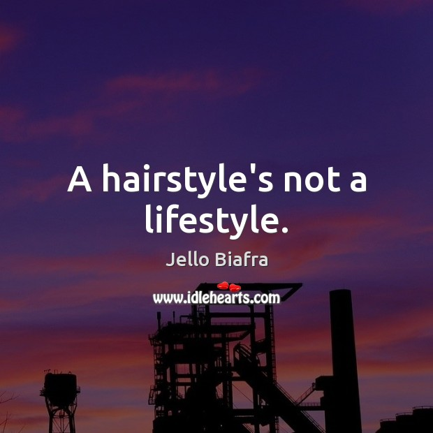 A hairstyle's not a lifestyle. Jello Biafra Picture Quote