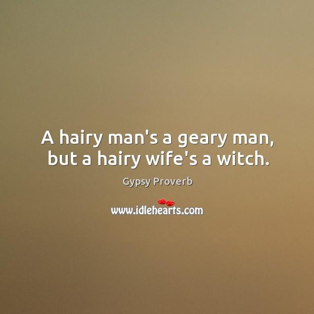 A hairy man's a geary man, but a hairy wife's a witch. Gypsy Proverbs Image
