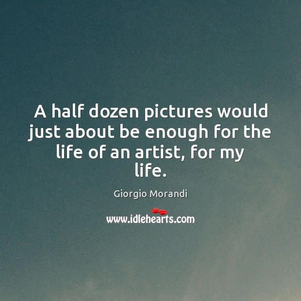 A half dozen pictures would just about be enough for the life of an artist, for my life. Image